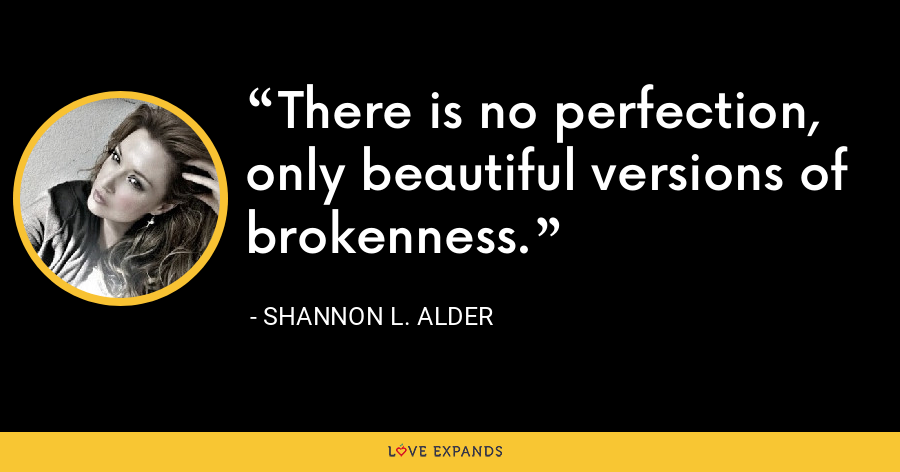 There is no perfection, only beautiful versions of brokenness. - Shannon L. Alder