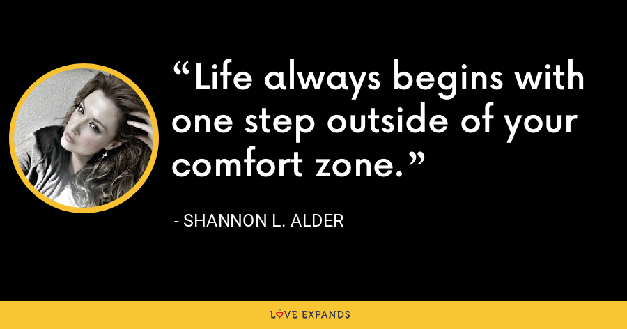 Life always begins with one step outside of your comfort zone. - Shannon L. Alder