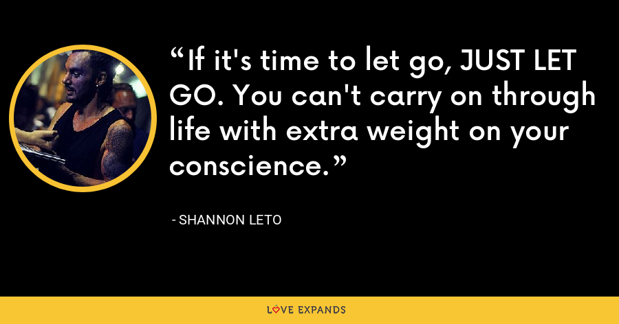 If it's time to let go, JUST LET GO. You can't carry on through life with extra weight on your conscience. - Shannon Leto
