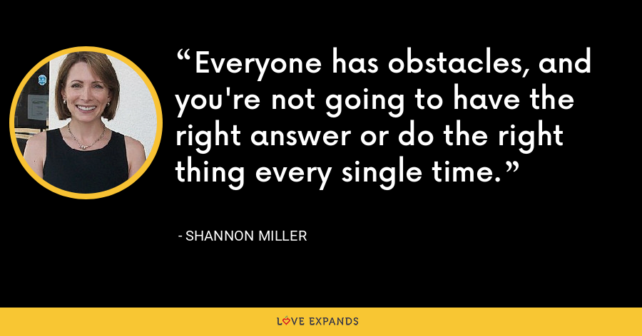 Everyone has obstacles, and you're not going to have the right answer or do the right thing every single time. - Shannon Miller
