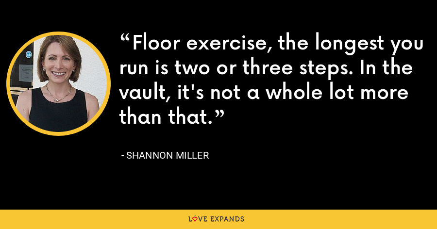 Floor exercise, the longest you run is two or three steps. In the vault, it's not a whole lot more than that. - Shannon Miller