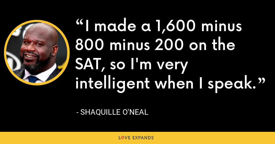 I made a 1,600 minus 800 minus 200 on the SAT, so I'm very intelligent when I speak. - Shaquille O'Neal