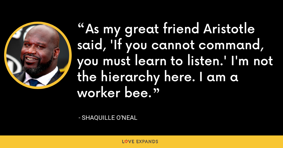 As my great friend Aristotle said, 'If you cannot command, you must learn to listen.' I'm not the hierarchy here. I am a worker bee. - Shaquille O'Neal