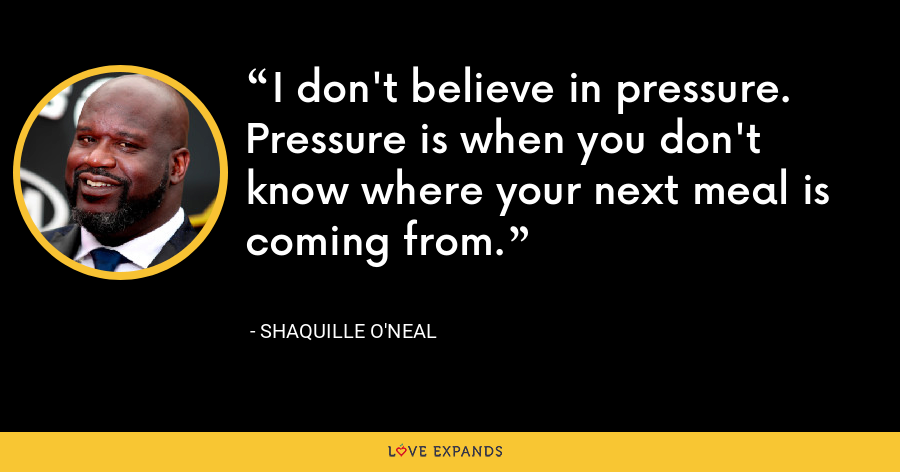 I don't believe in pressure. Pressure is when you don't know where your next meal is coming from. - Shaquille O'Neal