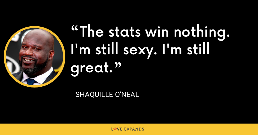 The stats win nothing.  I'm still sexy. I'm still great. - Shaquille O'Neal