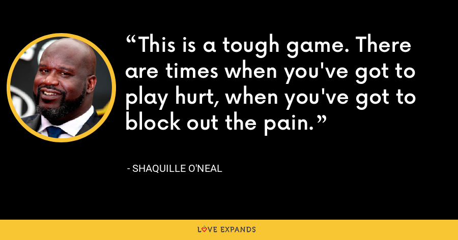 This is a tough game. There are times when you've got to play hurt, when you've got to block out the pain. - Shaquille O'Neal