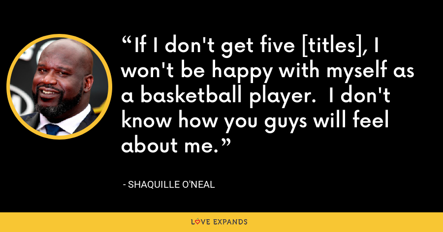 If I don't get five [titles], I won't be happy with myself as a basketball player.  I don't know how you guys will feel about me. - Shaquille O'Neal