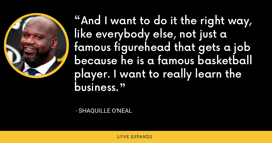 And I want to do it the right way, like everybody else, not just a famous figurehead that gets a job because he is a famous basketball player. I want to really learn the business. - Shaquille O'Neal
