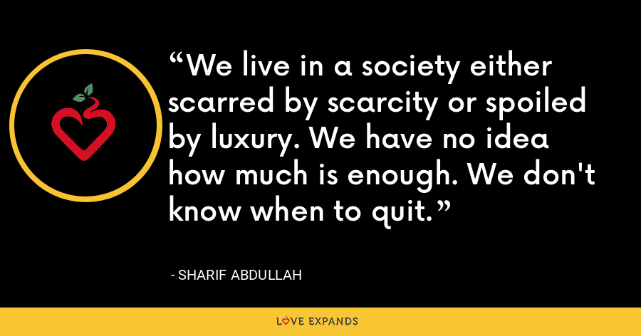 We live in a society either scarred by scarcity or spoiled by luxury. We have no idea how much is enough. We don't know when to quit. - Sharif Abdullah
