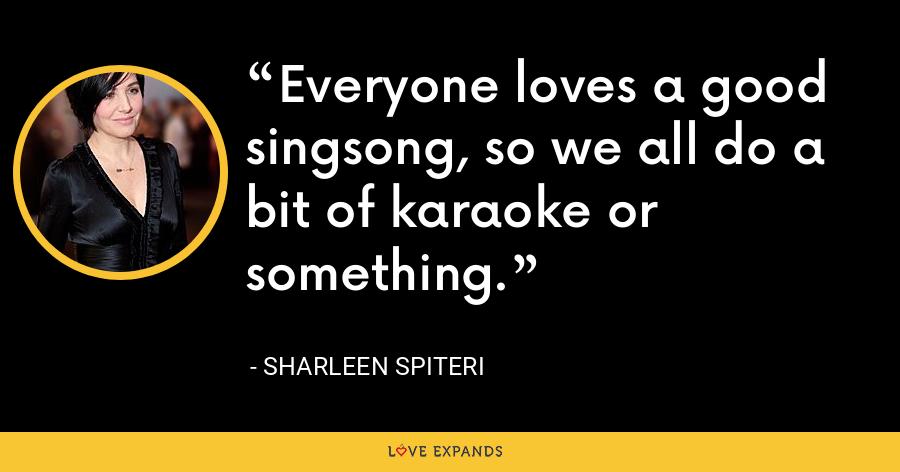 Everyone loves a good singsong, so we all do a bit of karaoke or something. - Sharleen Spiteri