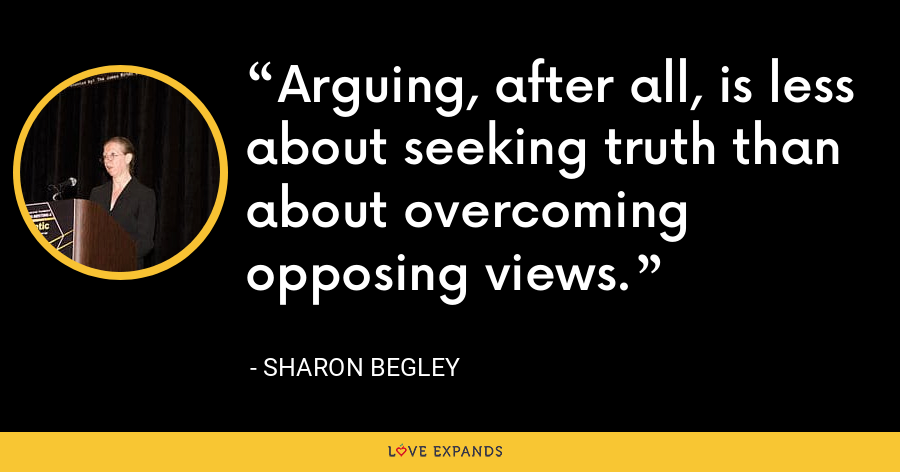 Arguing, after all, is less about seeking truth than about overcoming opposing views. - Sharon Begley