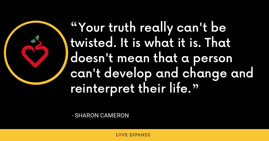 Your truth really can't be twisted. It is what it is. That doesn't mean that a person can't develop and change and reinterpret their life. - Sharon Cameron