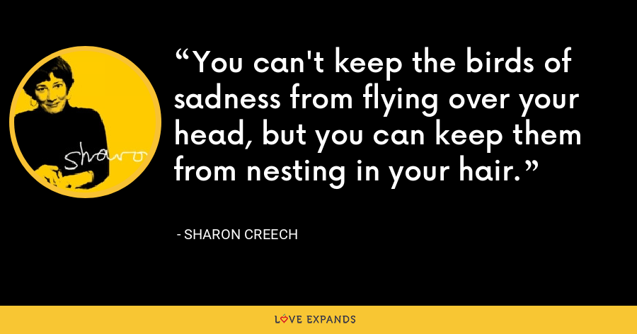 You can't keep the birds of sadness from flying over your head, but you can keep them from nesting in your hair. - Sharon Creech