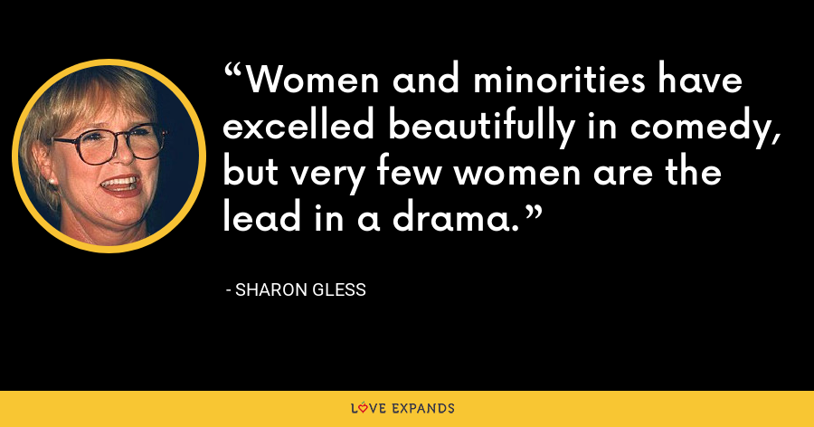 Women and minorities have excelled beautifully in comedy, but very few women are the lead in a drama. - Sharon Gless