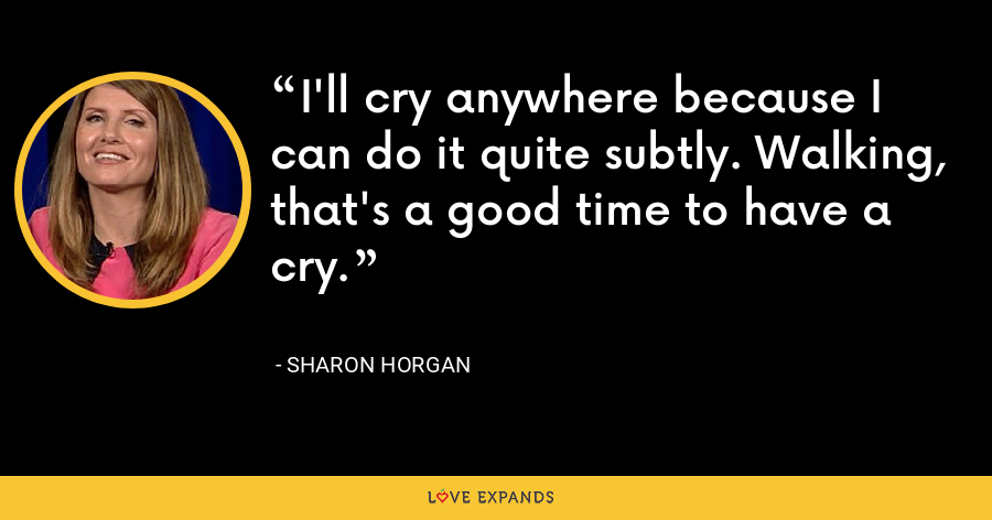 I'll cry anywhere because I can do it quite subtly. Walking, that's a good time to have a cry. - Sharon Horgan