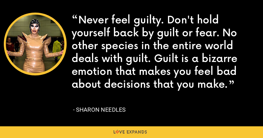 Never feel guilty. Don't hold yourself back by guilt or fear. No other species in the entire world deals with guilt. Guilt is a bizarre emotion that makes you feel bad about decisions that you make. - Sharon Needles