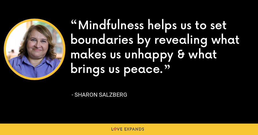 Mindfulness helps us to set boundaries by revealing what makes us unhappy & what brings us peace. - Sharon Salzberg
