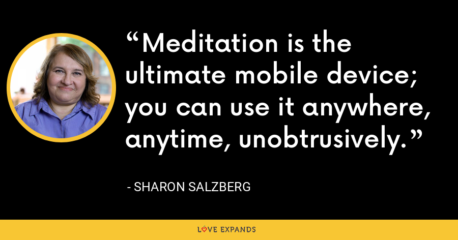 Meditation is the ultimate mobile device; you can use it anywhere, anytime, unobtrusively. - Sharon Salzberg