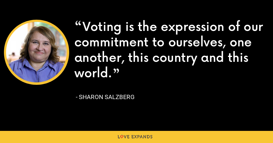 Voting is the expression of our commitment to ourselves, one another, this country and this world. - Sharon Salzberg
