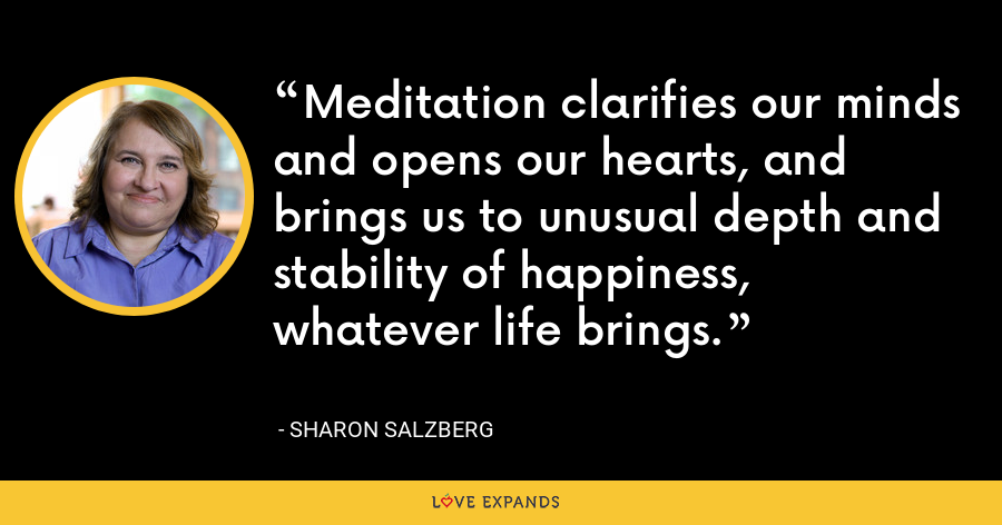 Meditation clarifies our minds and opens our hearts, and brings us to unusual depth and stability of happiness, whatever life brings. - Sharon Salzberg