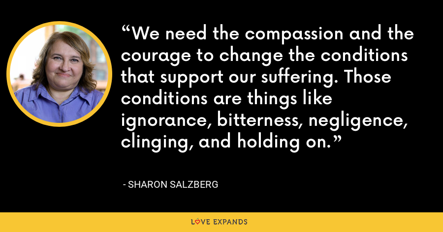 We need the compassion and the courage to change the conditions that support our suffering. Those conditions are things like ignorance, bitterness, negligence, clinging, and holding on. - Sharon Salzberg