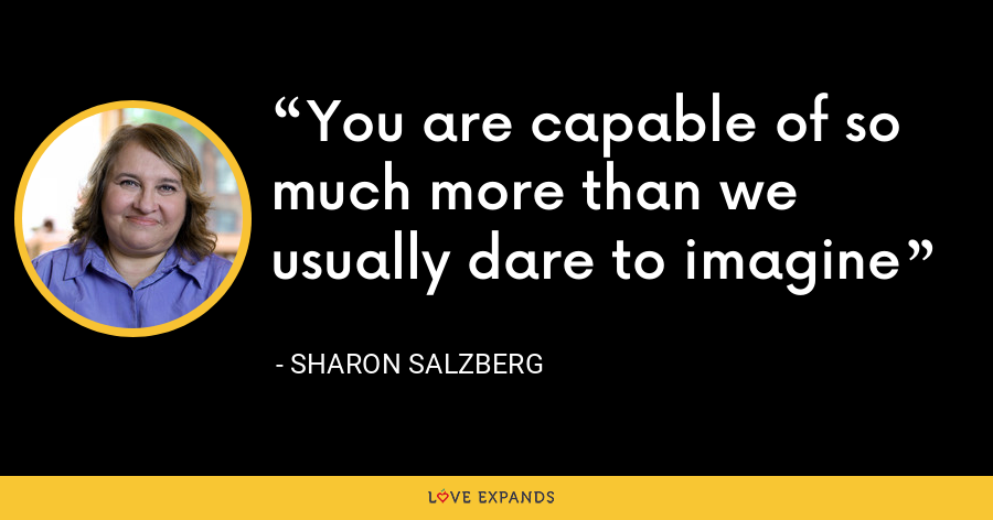 You are capable of so much more than we usually dare to imagine - Sharon Salzberg