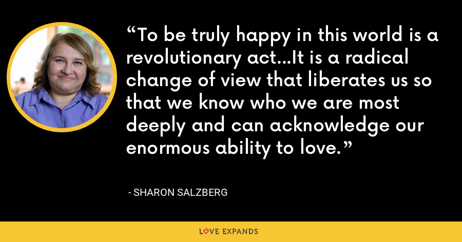 To be truly happy in this world is a revolutionary act...It is a radical change of view that liberates us so that we know who we are most deeply and can acknowledge our enormous ability to love. - Sharon Salzberg