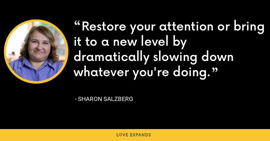 Restore your attention or bring it to a new level by dramatically slowing down whatever you're doing. - Sharon Salzberg