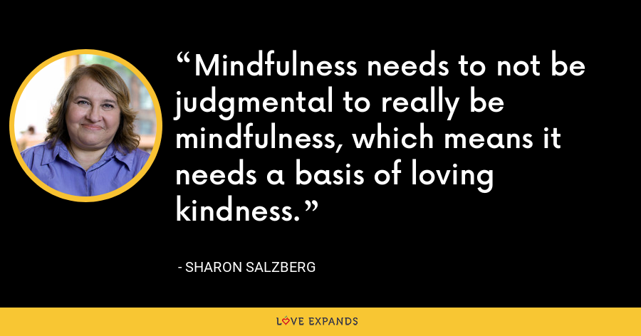 Mindfulness needs to not be judgmental to really be mindfulness, which means it needs a basis of loving kindness. - Sharon Salzberg