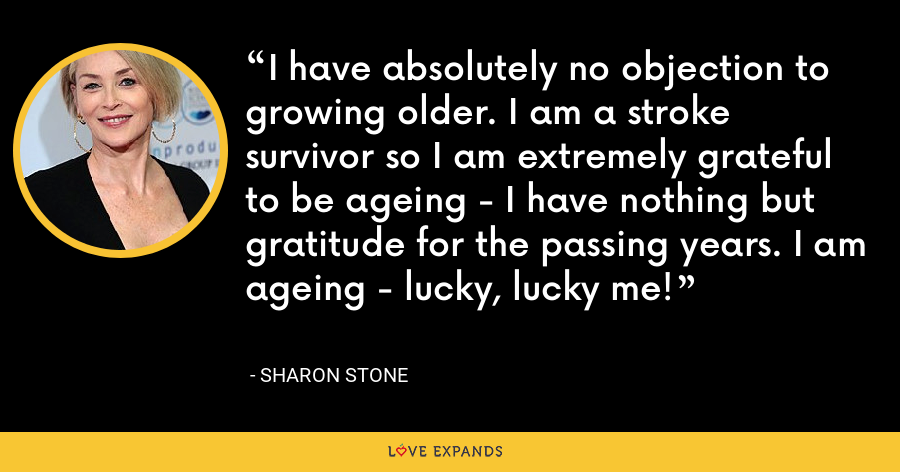 I have absolutely no objection to growing older. I am a stroke survivor so I am extremely grateful to be ageing - I have nothing but gratitude for the passing years. I am ageing - lucky, lucky me! - Sharon Stone