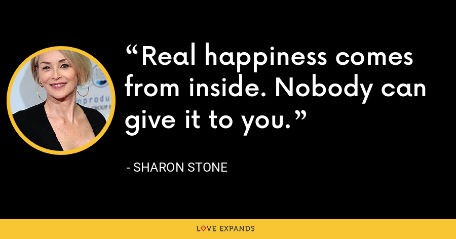 Real happiness comes from inside. Nobody can give it to you. - Sharon Stone
