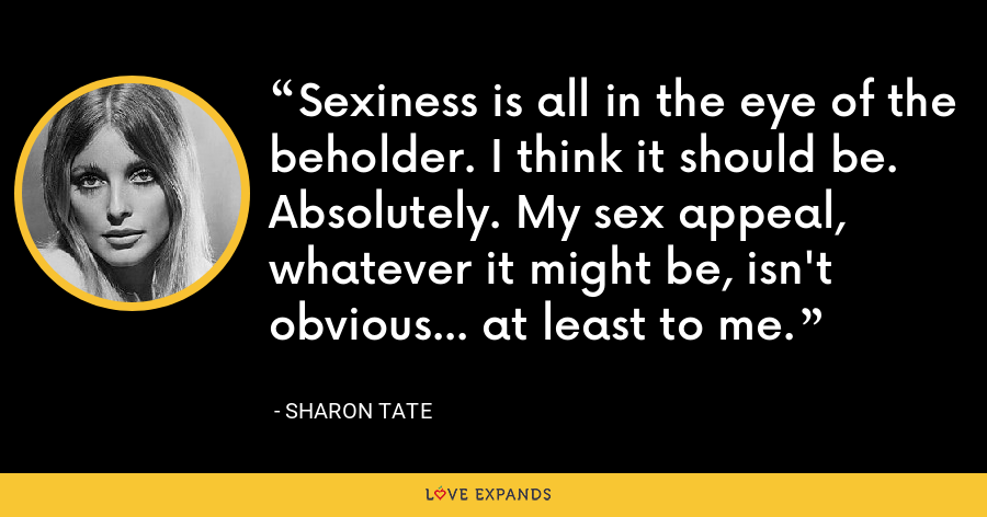 Sexiness is all in the eye of the beholder. I think it should be. Absolutely. My sex appeal, whatever it might be, isn't obvious... at least to me. - Sharon Tate