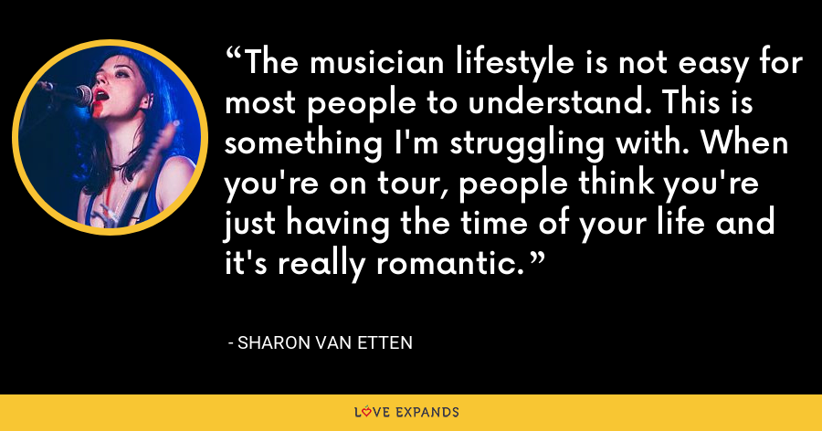 The musician lifestyle is not easy for most people to understand. This is something I'm struggling with. When you're on tour, people think you're just having the time of your life and it's really romantic. - Sharon Van Etten
