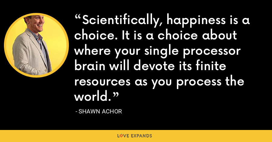 Scientifically, happiness is a choice. It is a choice about where your single processor brain will devote its finite resources as you process the world. - Shawn Achor