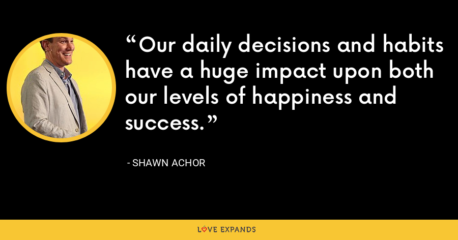 Our daily decisions and habits have a huge impact upon both our levels of happiness and success. - Shawn Achor