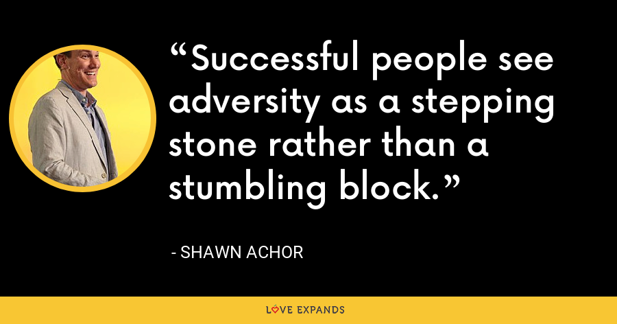 Successful people see adversity as a stepping stone rather than a stumbling block. - Shawn Achor