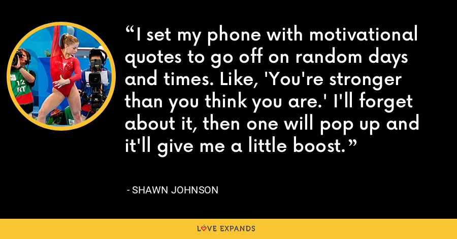 I set my phone with motivational quotes to go off on random days and times. Like, 'You're stronger than you think you are.' I'll forget about it, then one will pop up and it'll give me a little boost. - Shawn Johnson