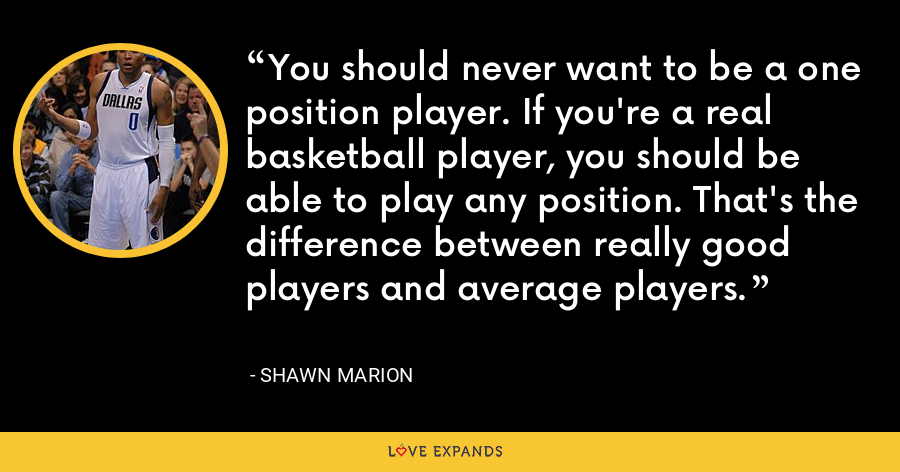You should never want to be a one position player. If you're a real basketball player, you should be able to play any position. That's the difference between really good players and average players. - Shawn Marion