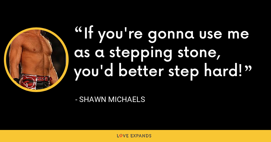 If you're gonna use me as a stepping stone, you'd better step hard! - Shawn Michaels