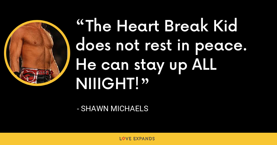 The Heart Break Kid does not rest in peace. He can stay up ALL NIIIGHT! - Shawn Michaels