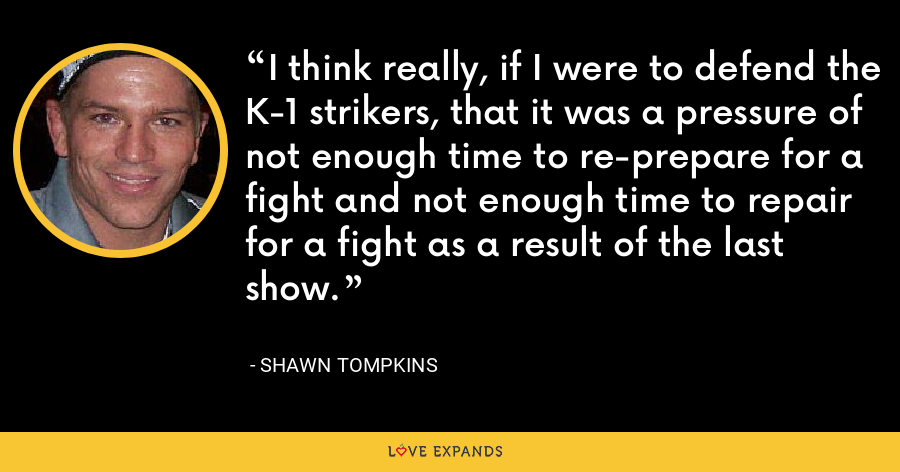 I think really, if I were to defend the K-1 strikers, that it was a pressure of not enough time to re-prepare for a fight and not enough time to repair for a fight as a result of the last show. - Shawn Tompkins
