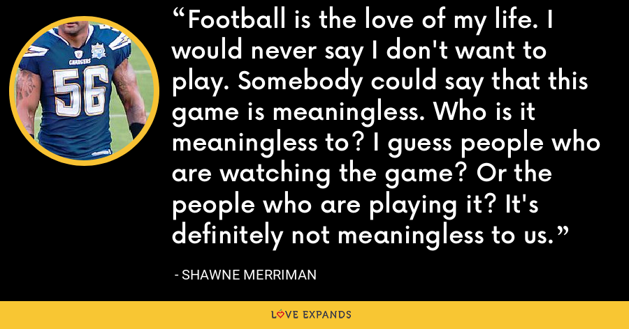 Football is the love of my life. I would never say I don't want to play. Somebody could say that this game is meaningless. Who is it meaningless to? I guess people who are watching the game? Or the people who are playing it? It's definitely not meaningless to us. - Shawne Merriman