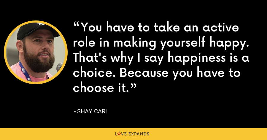 You have to take an active role in making yourself happy. That's why I say happiness is a choice. Because you have to choose it. - Shay Carl