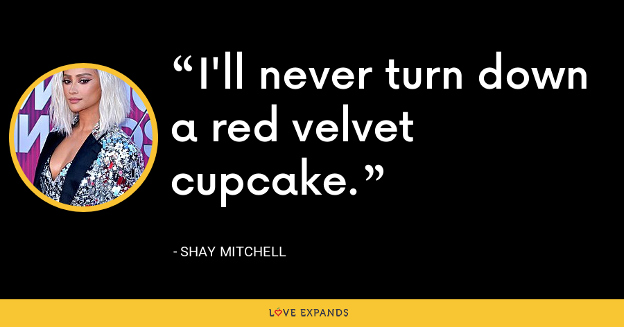 I'll never turn down a red velvet cupcake. - Shay Mitchell