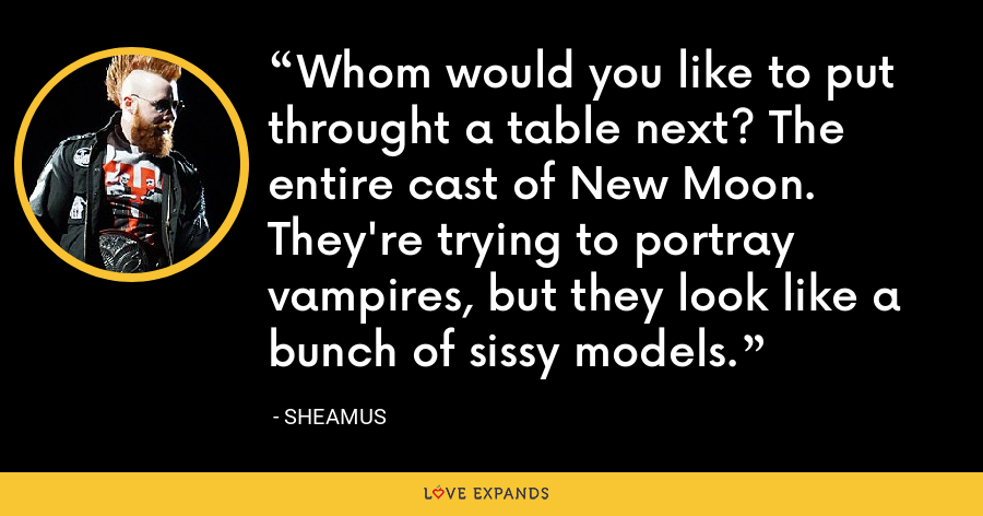 Whom would you like to put throught a table next? The entire cast of New Moon. They're trying to portray vampires, but they look like a bunch of sissy models. - Sheamus