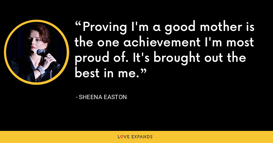 Proving I'm a good mother is the one achievement I'm most proud of. It's brought out the best in me. - Sheena Easton