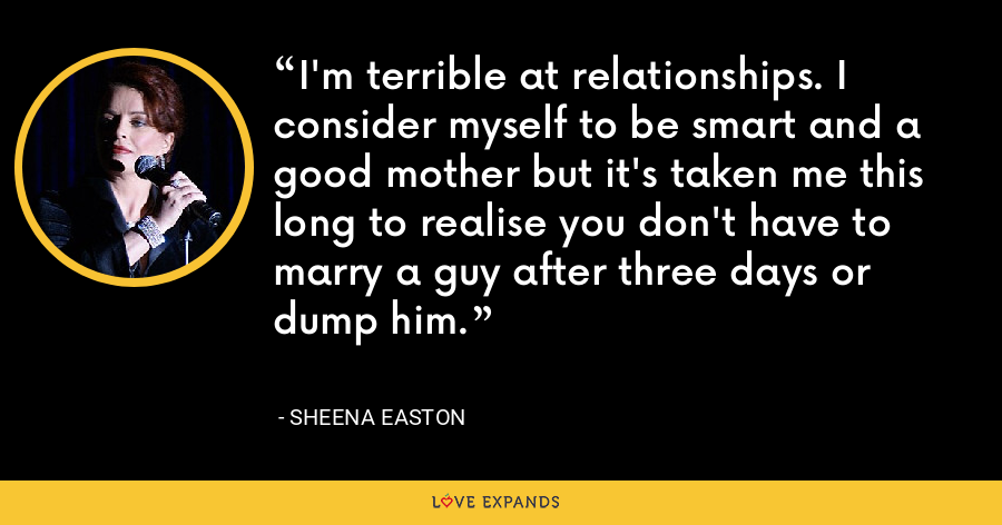 I'm terrible at relationships. I consider myself to be smart and a good mother but it's taken me this long to realise you don't have to marry a guy after three days or dump him. - Sheena Easton