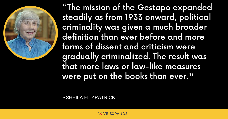The mission of the Gestapo expanded steadily as from 1933 onward, political criminality was given a much broader definition than ever before and more forms of dissent and criticism were gradually criminalized. The result was that more laws or law-like measures were put on the books than ever. - Sheila Fitzpatrick