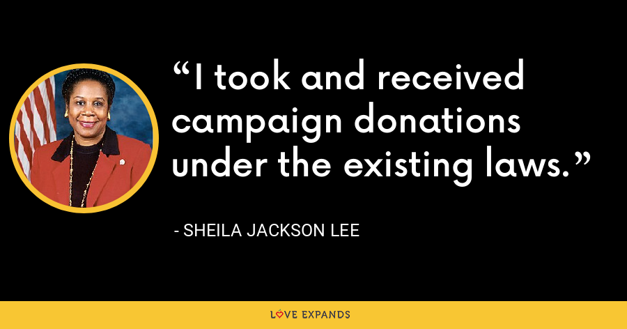 I took and received campaign donations under the existing laws. - Sheila Jackson Lee