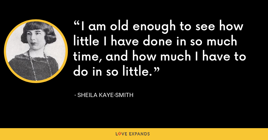 I am old enough to see how little I have done in so much time, and how much I have to do in so little. - Sheila Kaye-Smith
